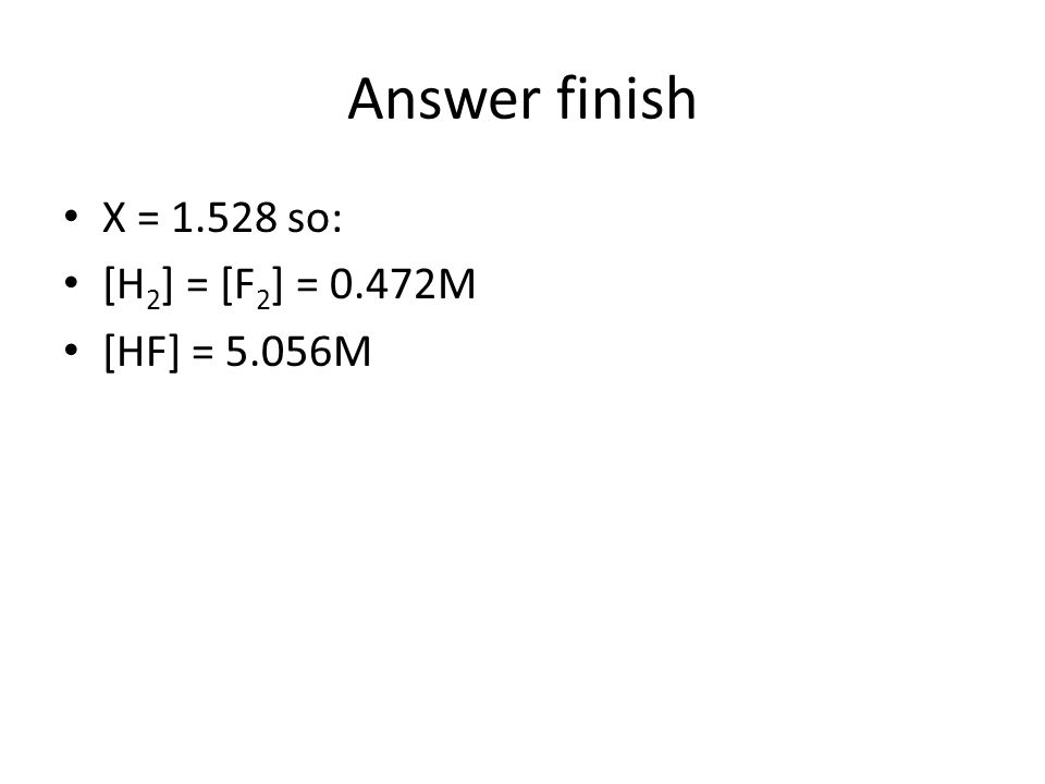 Answer finish X = 1.528 so: [H2] = [F2] = 0.472M [HF] = 5.056M